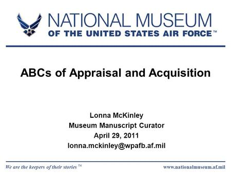 We are the keepers of their stories TM www.nationalmuseum.af.mil ABCs of Appraisal and Acquisition Lonna McKinley Museum Manuscript Curator April 29, 2011.