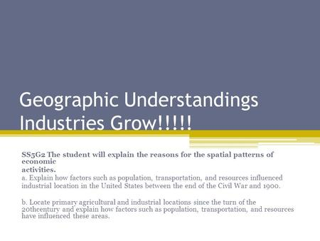 Geographic Understandings Industries Grow!!!!! SS5G2 The student will explain the reasons for the spatial patterns of economic activities. a. Explain how.