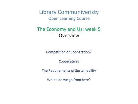 Library Communiveristy Open Learning Course The Economy and Us: week 5 Overview Competition or Cooperation? Cooperatives The Requirements of Sustainability.