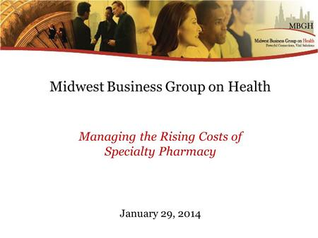 Midwest Business Group on Health Managing the Rising Costs of Specialty Pharmacy January 29, 2014.