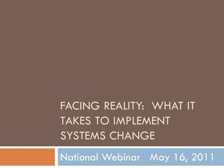 FACING REALITY: WHAT IT TAKES TO IMPLEMENT SYSTEMS CHANGE National Webinar May 16, 2011.