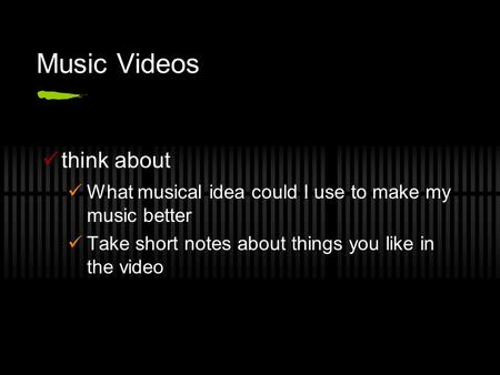 Music Videos think about What musical idea could I use to make my music better Take short notes about things you like in the video.
