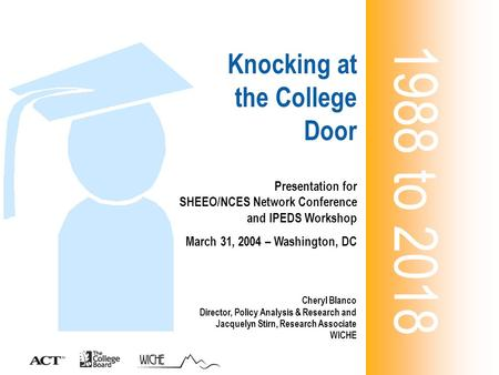 Knocking at the College Door 1988 to 2018 Presentation for SHEEO/NCES Network Conference and IPEDS Workshop March 31, 2004 – Washington, DC Cheryl Blanco.