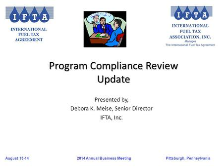 August 13-14Pittsburgh, Pennsylvania 2014 Annual Business Meeting Presented by, Debora K. Meise, Senior Director IFTA, Inc. Program Compliance Review Update.