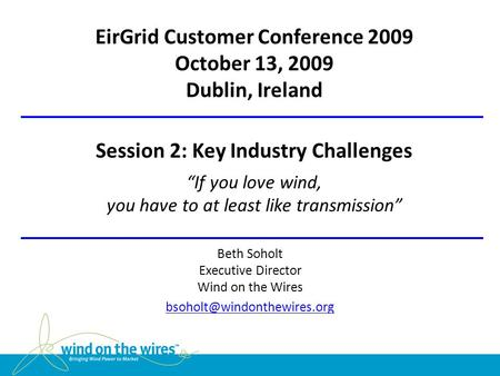 "EirGrid Customer Conference 2009 October 13, 2009 Dublin, Ireland Session 2: Key Industry Challenges ""If you love wind, you have to at least like transmission"""