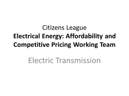 Citizens League Electrical Energy: Affordability and Competitive Pricing Working Team Electric Transmission.