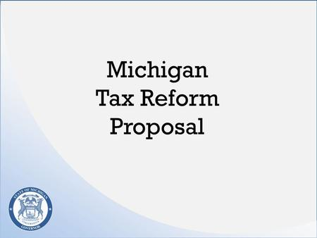 Michigan Tax Reform Proposal. Overall Tax and Budget Plan $1.5 billion in spending cuts and structural reforms $400 million to finally start addressing.