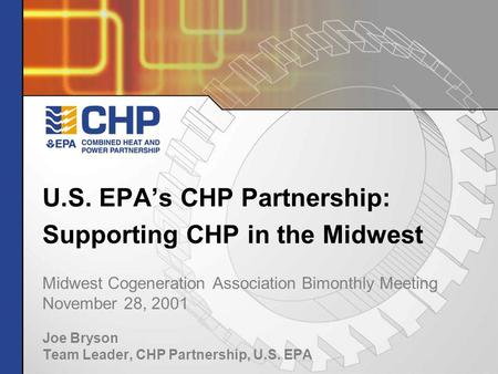 U.S. EPA's CHP Partnership: Supporting CHP in the Midwest Midwest Cogeneration Association Bimonthly Meeting November 28, 2001 Joe Bryson Team Leader,