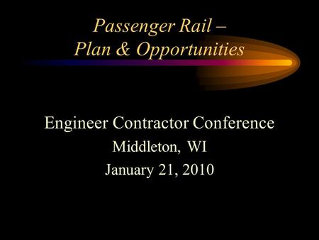 Passenger Rail – Plan & Opportunities Engineer Contractor Conference Middleton, WI January 21, 2010.