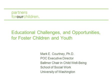 Educational Challenges, and Opportunities, for Foster Children and Youth Mark E. Courtney, Ph.D. POC Executive Director Ballmer Chair in Child Well-Being.
