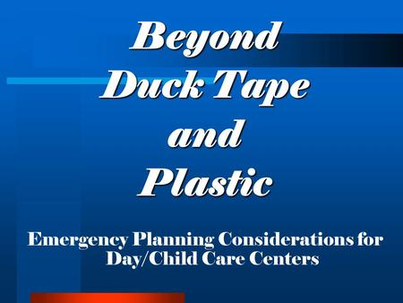 Beyond Duck Tape andPlastic Emergency Planning Considerations for Day/Child Care Centers.