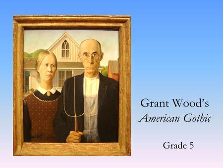 Grant Wood's American Gothic Grade 5. Grant Wood was born in Anamosa Iowa in 1891. He lived on a small farm for the first 10 years of his life. Then after.