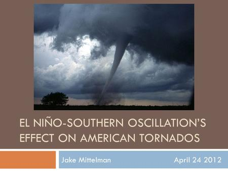 EL NIÑO-SOUTHERN OSCILLATION'S EFFECT ON AMERICAN TORNADOS Jake Mittelman April 24 2012.