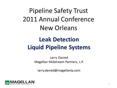 Pipeline Safety Trust 2011 Annual Conference New Orleans Leak Detection Liquid Pipeline Systems Larry Davied Magellan Midstream Partners, L.P.