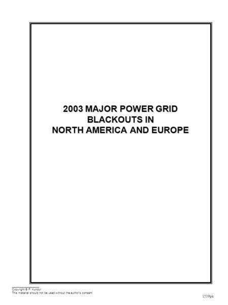 1539pk 2003 MAJOR POWER GRID BLACKOUTS IN NORTH AMERICA AND EUROPE Copyright © P. Kundur This material should not be used without the author's consent.