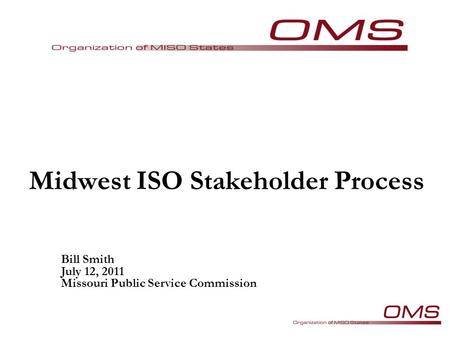 Midwest ISO Stakeholder Process Bill Smith July 12, 2011 Missouri Public Service Commission.