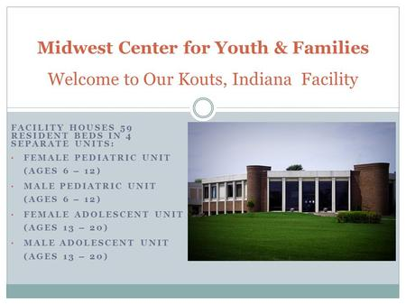 FACILITY HOUSES 59 RESIDENT BEDS IN 4 SEPARATE UNITS: FEMALE PEDIATRIC UNIT (AGES 6 – 12) MALE PEDIATRIC UNIT (AGES 6 – 12) FEMALE ADOLESCENT UNIT (AGES.