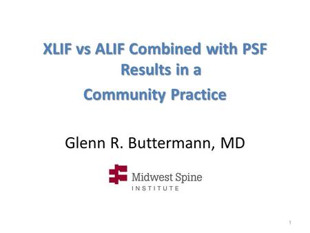 Glenn R. Buttermann, MD XLIF vs ALIF Combined with PSF Results in a Community Practice 1.