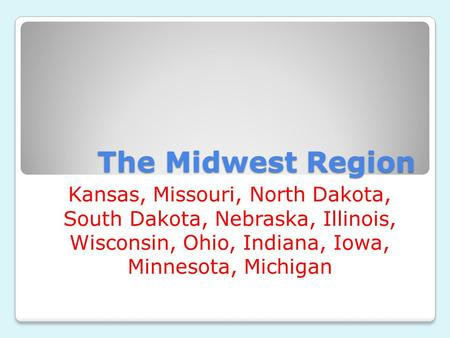 The Midwest Region Kansas, Missouri, North Dakota, South Dakota, Nebraska, Illinois, Wisconsin, Ohio, Indiana, Iowa, Minnesota, Michigan.