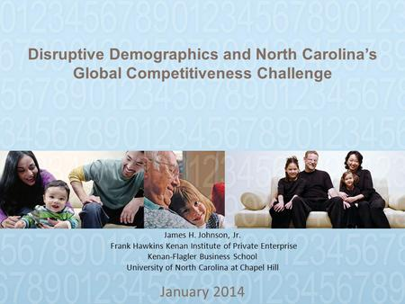 Disruptive Demographics and North Carolina's Global Competitiveness Challenge January 2014 James H. Johnson, Jr. Frank Hawkins Kenan Institute of Private.