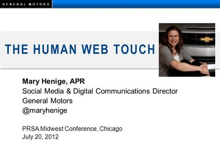 GENERAL MOTORS THE HUMAN WEB TOUCH Mary Henige, APR Social Media & Digital Communications Director General PRSA Midwest Conference,