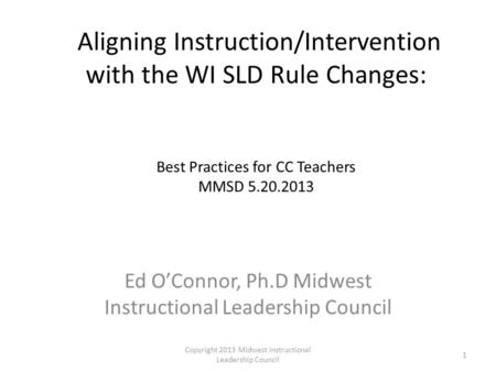 Aligning Instruction/Intervention with the WI SLD Rule Changes: Best Practices for CC Teachers MMSD 5.20.2013 Ed O'Connor, Ph.D Midwest Instructional <strong>Leadership</strong>.
