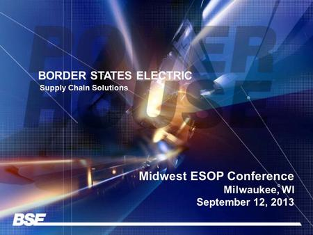BORDER STATES ELECTRIC Supply Chain Solutions Midwest ESOP Conference Milwaukee, WI September 12, 2013.