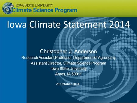 Iowa Climate Statement 2014 Christopher J. Anderson Research Assistant Professor, Department of Agronomy Assistant Director, Climate Science Program Iowa.