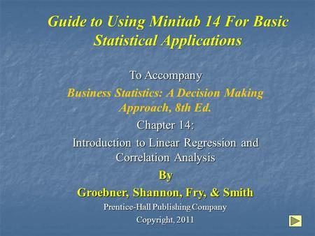 Guide to Using Minitab 14 For Basic Statistical Applications To Accompany Business Statistics: A Decision Making Approach, 8th Ed. Chapter 14: Introduction.