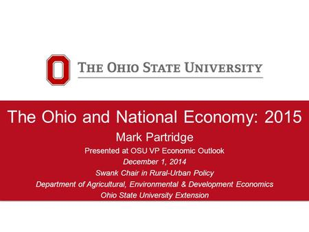 The Ohio and National Economy: 2015 Mark Partridge Presented at OSU VP Economic Outlook December 1, 2014 Swank Chair in Rural-Urban Policy Department of.