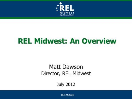 REL Midwest REL Midwest: An Overview Matt Dawson Director, REL Midwest July 2012.