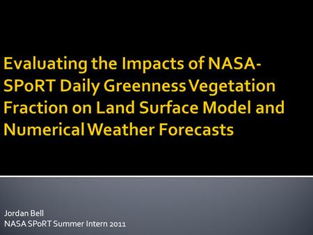 Jordan Bell NASA SPoRT Summer Intern 2011.  Background  Goals of Project  Methodology  Analysis of Land Surface Model Results  Severe weather case.
