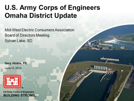 US Army Corps of Engineers BUILDING STRONG ® Gary Hinkle, PE June 10, 2014 Mid-West Electric Consumers Association Board of Directors Meeting Sylvan Lake,