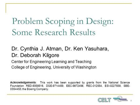 1 Problem Scoping in Design: Some Research Results Dr. Cynthia J. Atman, Dr. Ken Yasuhara, Dr. Deborah Kilgore Center for Engineering Learning and Teaching.