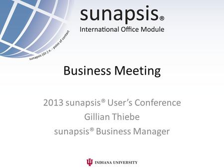 Business Meeting 2013 sunapsis® User's Conference Gillian Thiebe sunapsis® Business Manager.