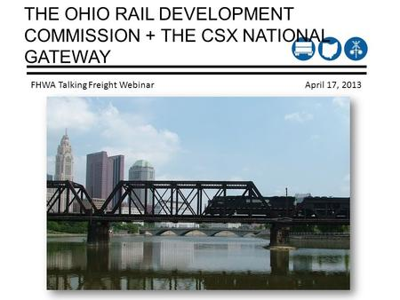 THE OHIO RAIL DEVELOPMENT COMMISSION + THE CSX NATIONAL GATEWAY FHWA Talking Freight Webinar April 17, 2013.