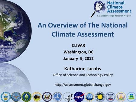 An Overview of The National Climate Assessment CLIVAR Washington, DC January 9, 2012 Katharine Jacobs Office of Science and Technology Policy