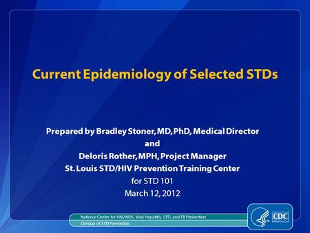 Current Epidemiology of Selected STDs Prepared by Bradley Stoner, MD, PhD, Medical Director and Deloris Rother, MPH, Project Manager St. Louis STD/HIV.