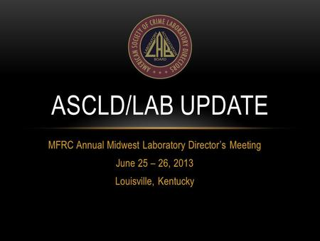 MFRC Annual Midwest Laboratory Director's Meeting June 25 – 26, 2013 Louisville, Kentucky ASCLD/LAB UPDATE.