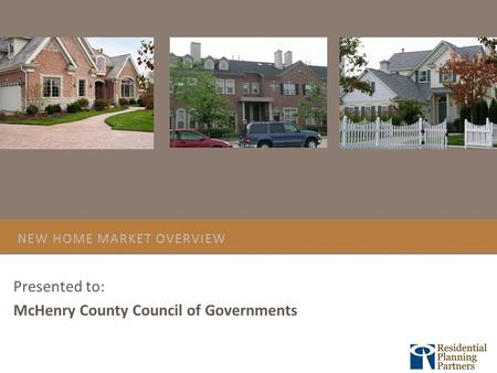 NEW HOME MARKET OVERVIEW Presented to: McHenry County Council of Governments.