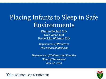 S L I D E 0 Placing Infants to Sleep in Safe Environments Kirsten Bechtel MD Eve Colson MD Fredericka Wolman MD Department of Pediatrics Yale School of.