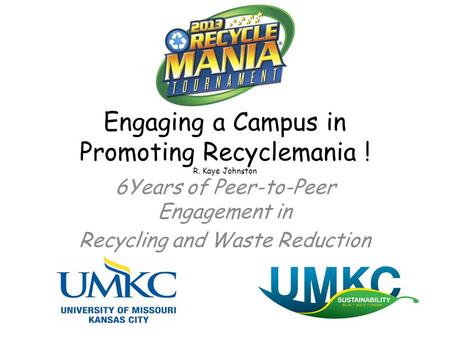 Engaging a Campus in Promoting Recyclemania ! R. Kaye Johnston 6Years of Peer-to-Peer Engagement in Recycling and Waste Reduction.