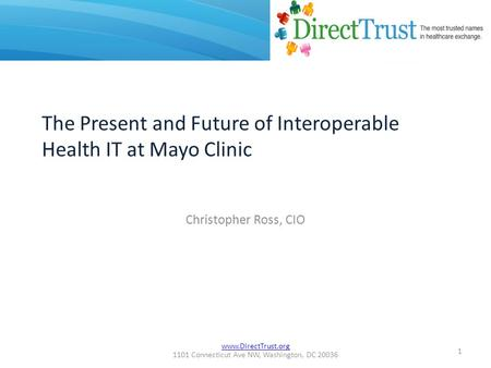 Www.DirectTrust.org 1101 Connecticut Ave NW, Washington, DC 20036 Christopher Ross, CIO 1 The Present and Future of Interoperable Health IT at Mayo Clinic.