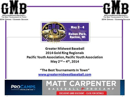 "Greater Midwest Baseball 2014 Gold Ring Regionals Pacific Youth Association, Pacific Youth Association May 2 nd – 4 th, 2014 ""The Best Tournaments In Town"""