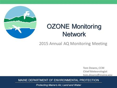 OZONE Monitoring Network 2015 Annual AQ Monitoring Meeting MAINE DEPARTMENT OF ENVIRONMENTAL PROTECTION Protecting Maine's Air, Land and Water Tom Downs,