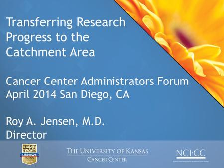 Transferring Research Progress to the Catchment Area Cancer Center Administrators Forum April 2014 San Diego, CA Roy A. Jensen, M.D. Director.