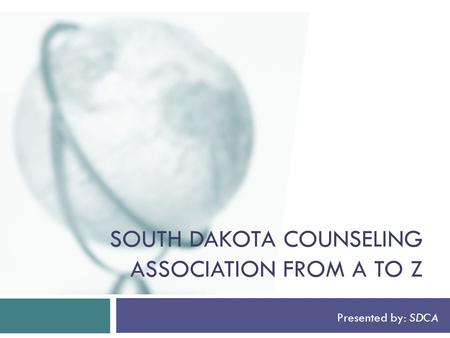 SOUTH DAKOTA COUNSELING ASSOCIATION FROM A TO Z Presented by: SDCA.