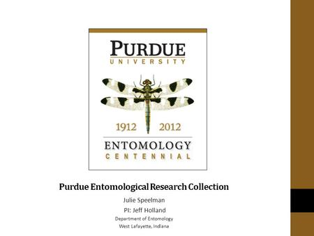 Purdue Entomological Research Collection Julie Speelman PI: Jeff Holland Department of Entomology West Lafayette, Indiana.