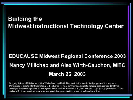 Building the Midwest Instructional Technology Center EDUCAUSE Midwest Regional Conference 2003 Nancy Millichap and Alex Wirth-Cauchon, MITC March 26, 2003.