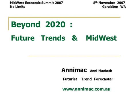 Beyond 2020 : Future Trends & MidWest Annimac Anni Macbeth Futurist Trend Forecaster www.annimac.com.au MidWest Economic Summit 2007 8 th November 2007.